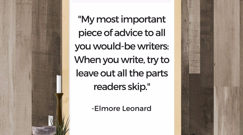 My most important piece of advice to all you would-be writers- When you write, try to leave out all the parts readers skip